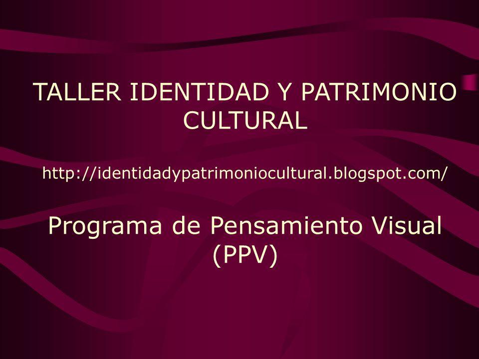 TALLER IDENTIDAD Y PATRIMONIO CULTURAL http://identidadypatrimoniocultural.blogspot.com/ Programa de Pensamiento Visual (PPV)