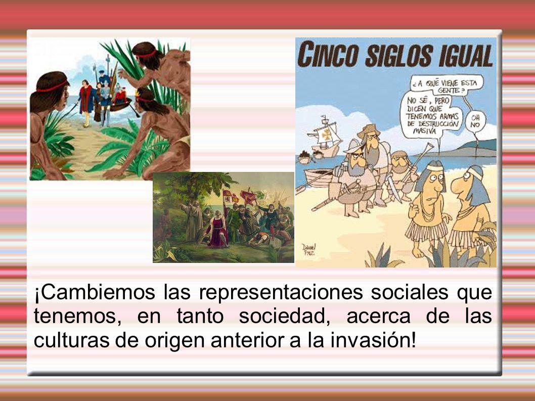 ¡Cambiemos las representaciones sociales que tenemos, en tanto sociedad, acerca de las culturas de origen anterior a la invasión!