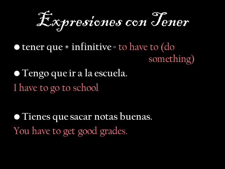 Expresiones con Tener tener que + infinitive = to have to (do something) Tengo que ir a la escuela.