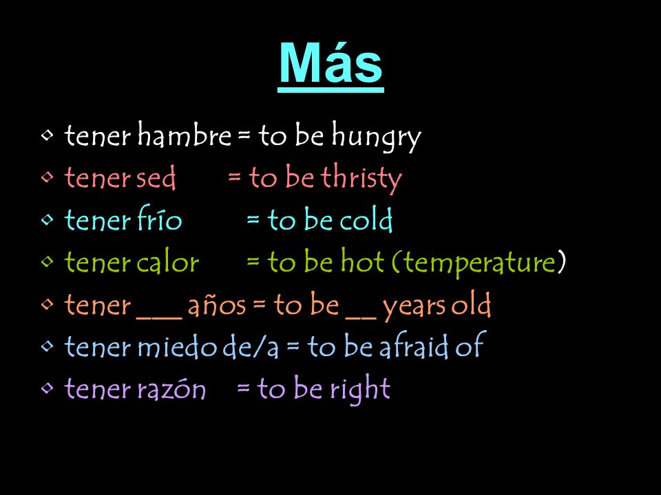 Más tener hambre = to be hungry tener sed = to be thristy