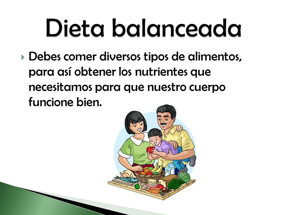 Dieta balanceada Debes comer diversos tipos de alimentos, para así obtener los nutrientes que necesitamos para que nuestro cuerpo funcione bien.