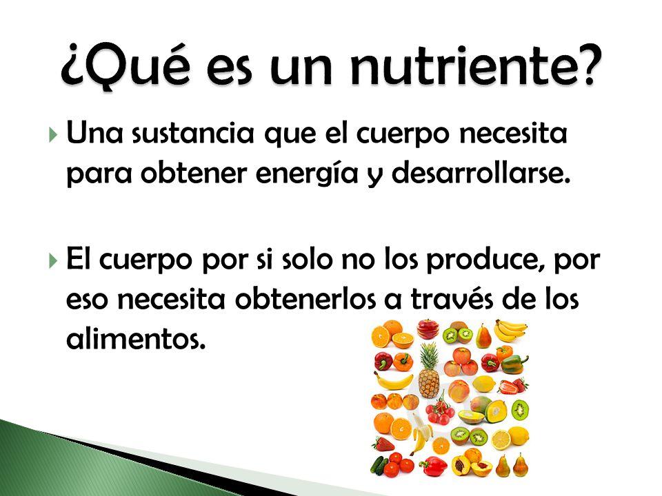 ¿Qué es un nutriente Una sustancia que el cuerpo necesita para obtener energía y desarrollarse.