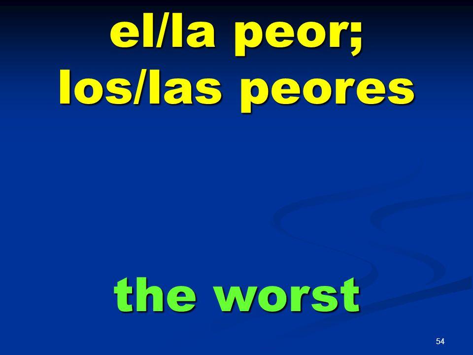 el/la peor; los/las peores the worst