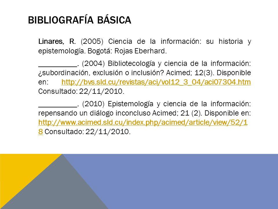 Bibliografía básica Linares, R. (2005) Ciencia de la información: su historia y epistemología. Bogotá: Rojas Eberhard.