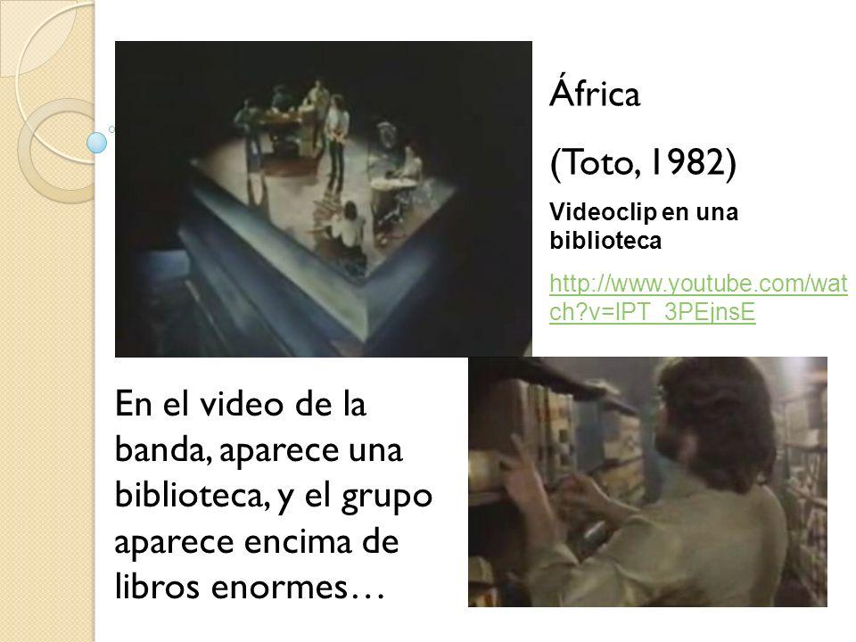 África (Toto, 1982) Videoclip en una biblioteca. http://www.youtube.com/watch v=lPT_3PEjnsE.