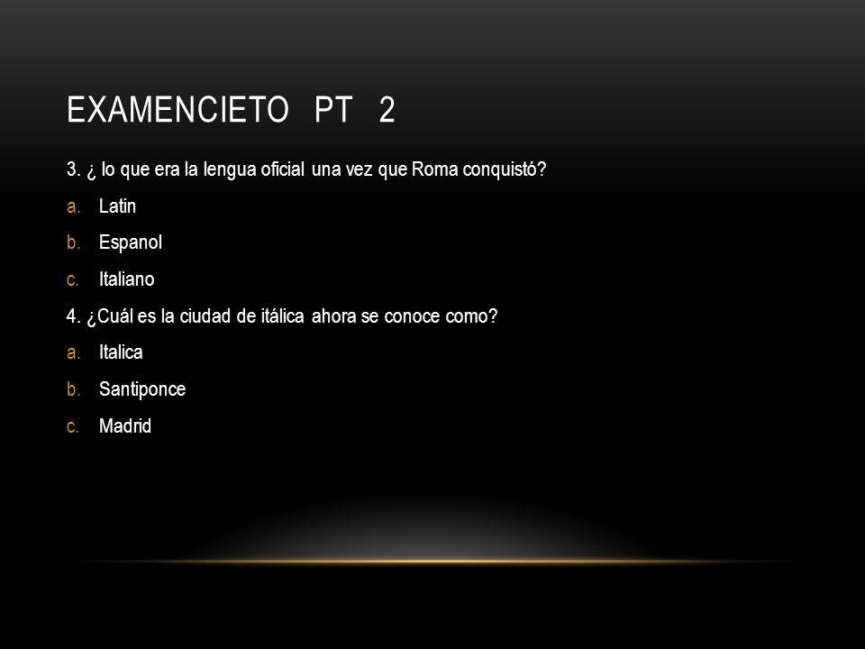 Examencieto pt 2 3. ¿ lo que era la lengua oficial una vez que Roma conquistó Latin. Espanol.