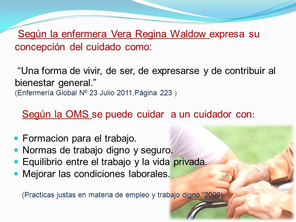 Según la enfermera Vera Regina Waldow expresa su concepción del cuidado como: Una forma de vivir, de ser, de expresarse y de contribuir al bienestar general. (Enfermería Global Nº 23 Julio 2011,Página 223 )