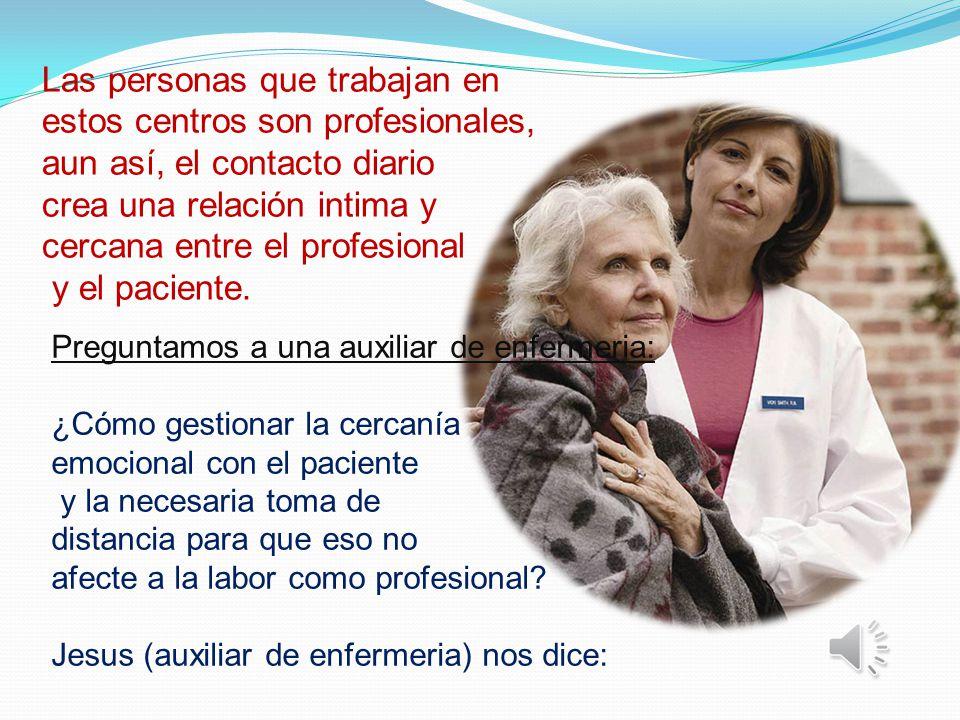 Las personas que trabajan en estos centros son profesionales, aun así, el contacto diario crea una relación intima y cercana entre el profesional y el paciente.