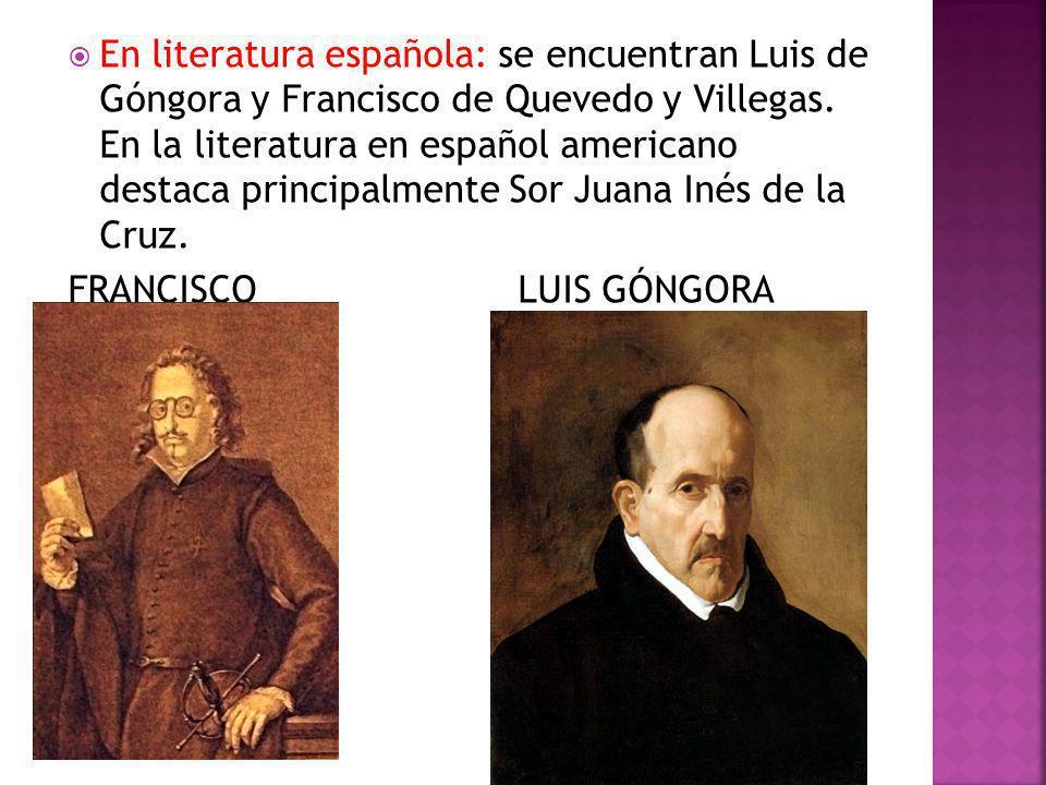 En literatura española: se encuentran Luis de Góngora y Francisco de Quevedo y Villegas. En la literatura en español americano destaca principalmente Sor Juana Inés de la Cruz.