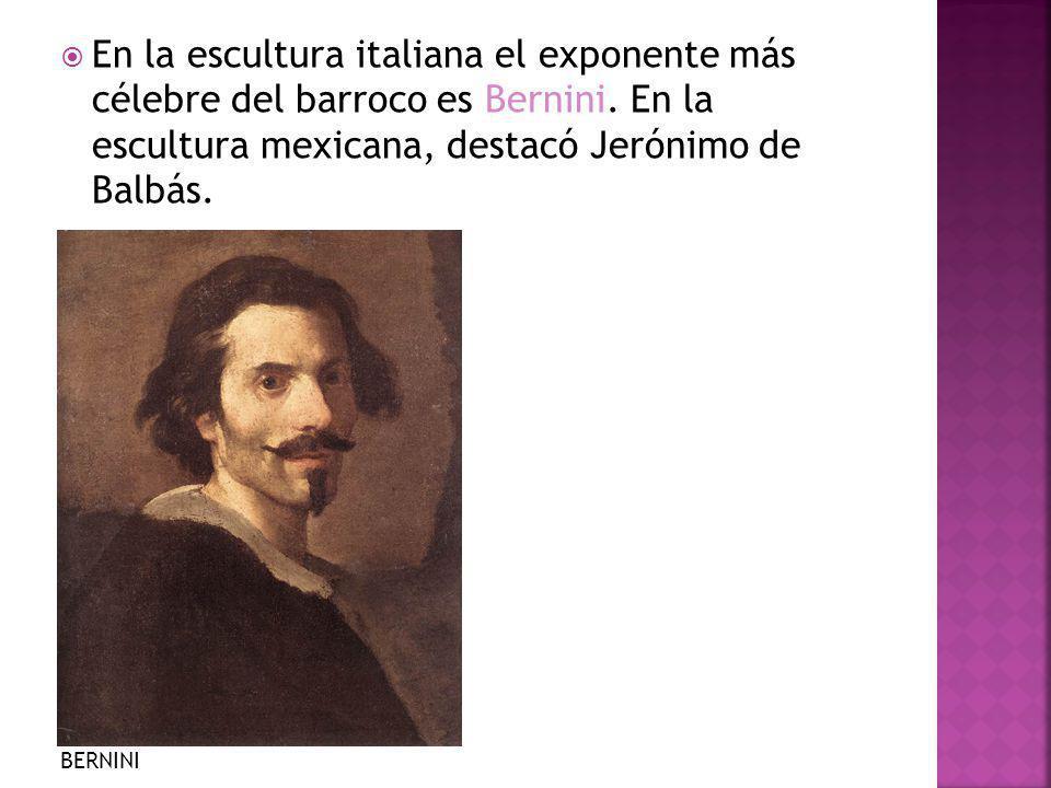 En la escultura italiana el exponente más célebre del barroco es Bernini. En la escultura mexicana, destacó Jerónimo de Balbás.