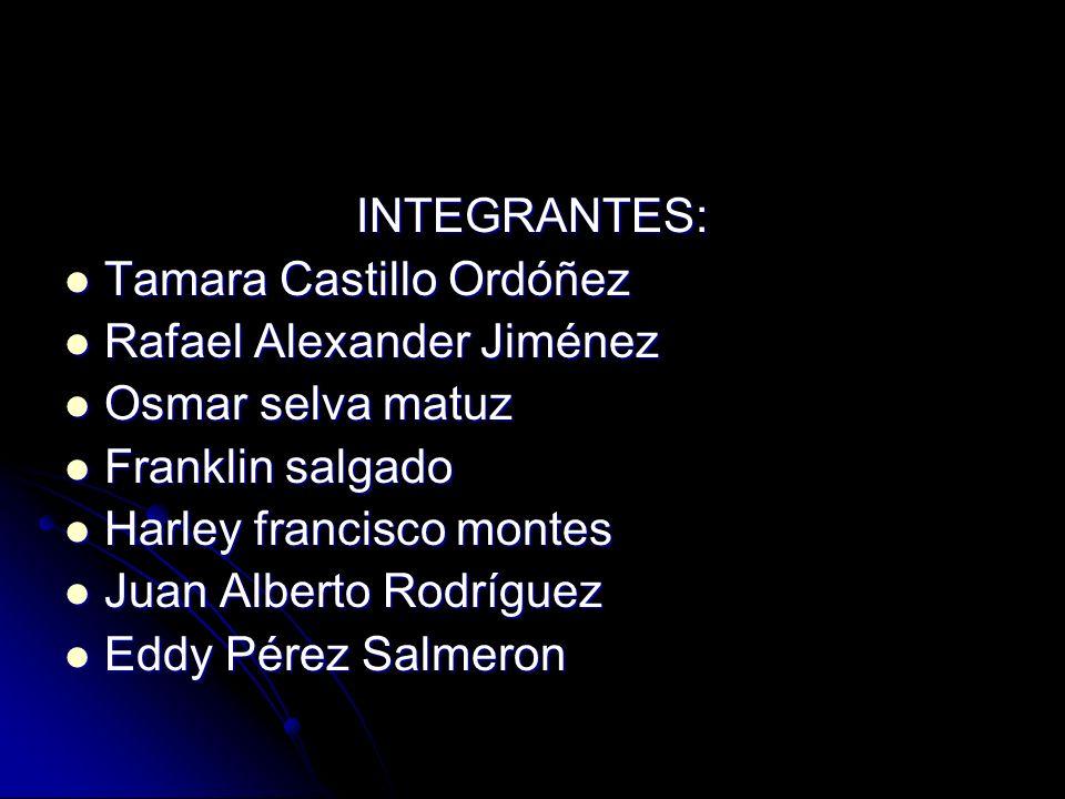 INTEGRANTES: Tamara Castillo Ordóñez. Rafael Alexander Jiménez. Osmar selva matuz. Franklin salgado.