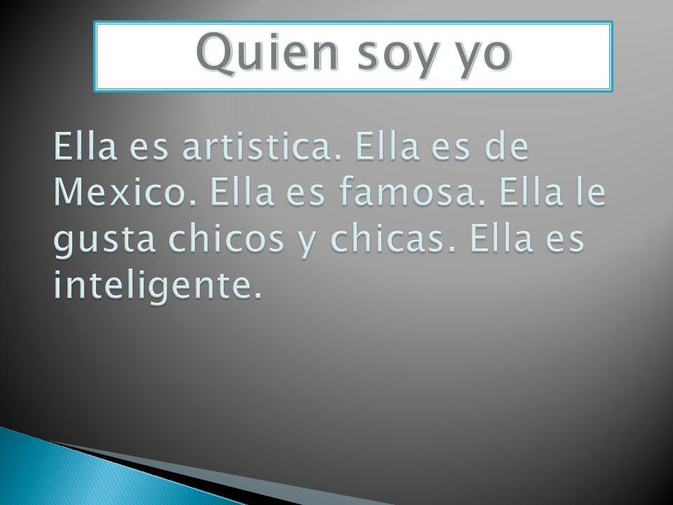 Quien soy yo Ella es artistica. Ella es de Mexico.