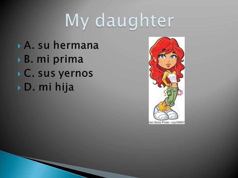 My daughter A. su hermana B. mi prima C. sus yernos D. mi hija