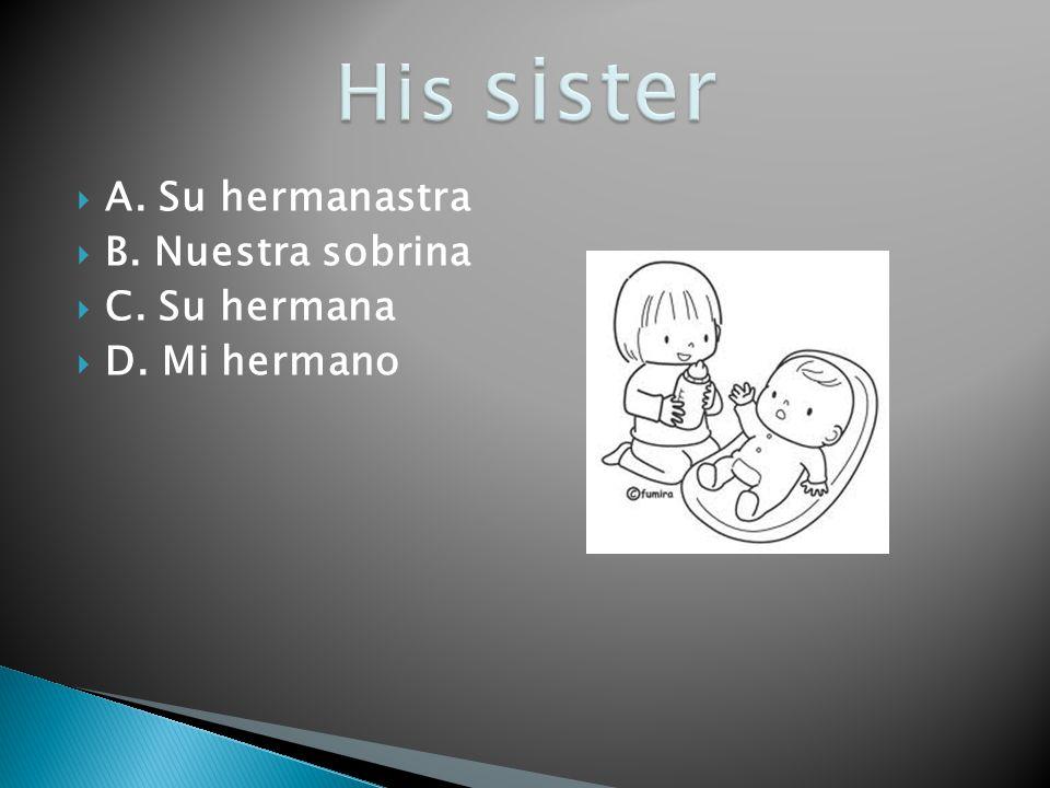 His sister A. Su hermanastra B. Nuestra sobrina C. Su hermana
