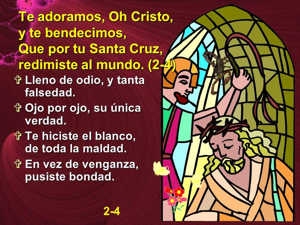 Te adoramos, Oh Cristo, y te bendecimos, Que por tu Santa Cruz, redimiste al mundo. (2-4)