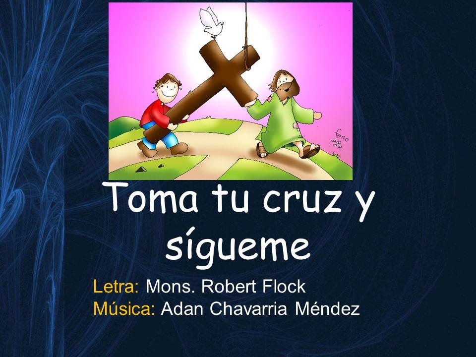 Toma tu cruz y sígueme Letra: Mons. Robert Flock