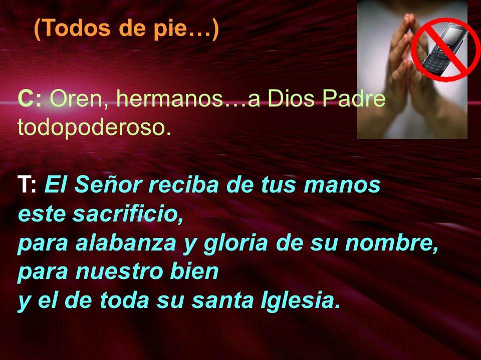(Todos de pie…)C: Oren, hermanos…a Dios Padre todopoderoso. T: El Señor reciba de tus manos. este sacrificio,