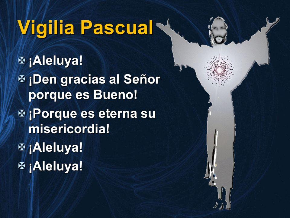 Vigilia Pascual ¡Aleluya! ¡Den gracias al Señor porque es Bueno!
