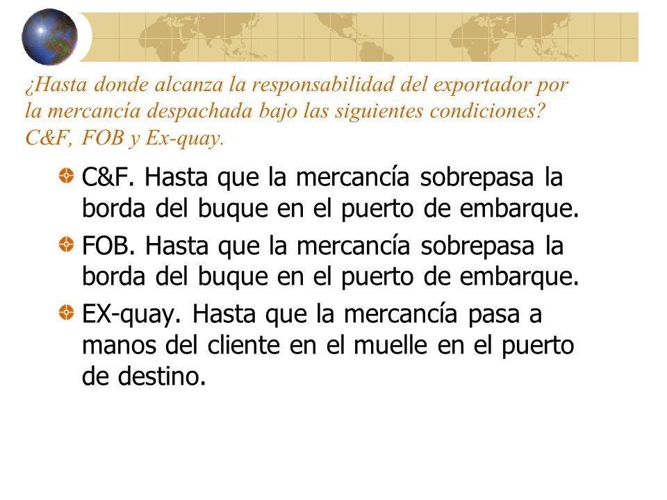 ¿Hasta donde alcanza la responsabilidad del exportador por la mercancía despachada bajo las siguientes condiciones C&F, FOB y Ex-quay.