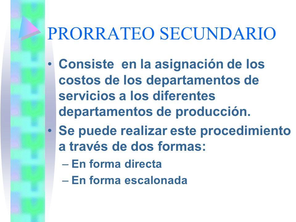 PRORRATEO SECUNDARIOConsiste en la asignación de los costos de los departamentos de servicios a los diferentes departamentos de producción.