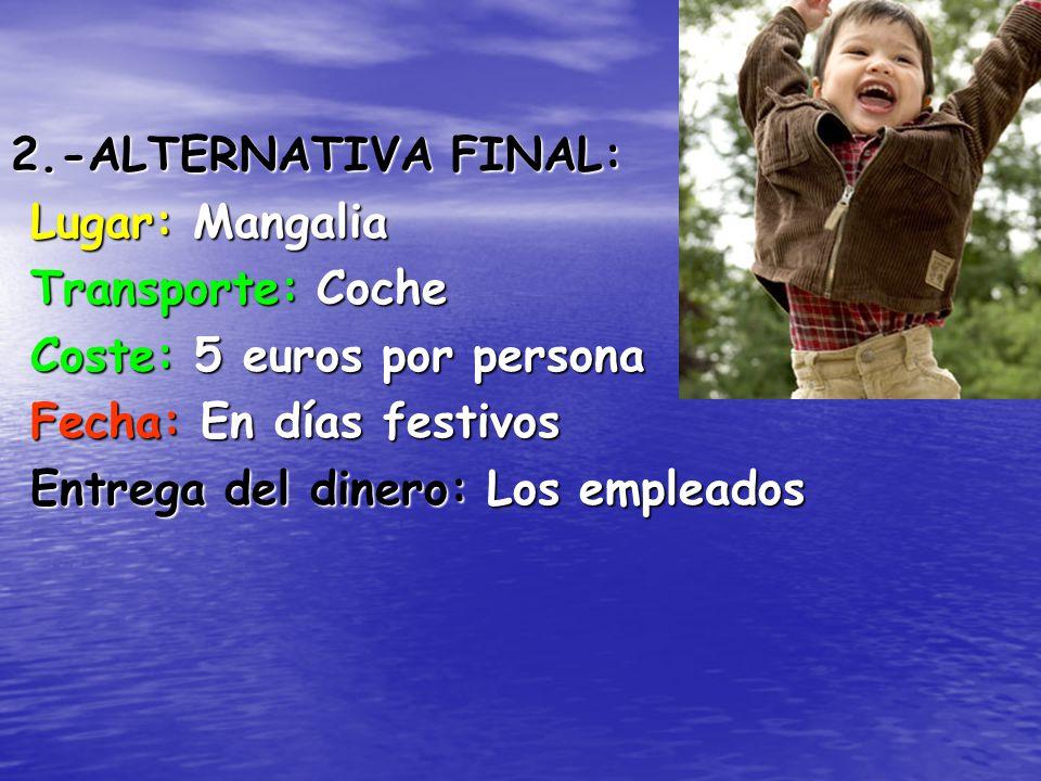 2.-ALTERNATIVA FINAL: Lugar: Mangalia Transporte: Coche Coste: 5 euros por persona Fecha: En días festivos Entrega del dinero: Los empleados
