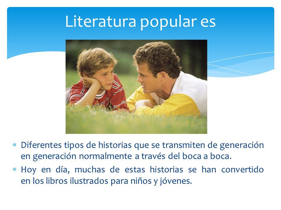 Literatura popular es Diferentes tipos de historias que se transmiten de generación en generación normalmente a través del boca a boca.