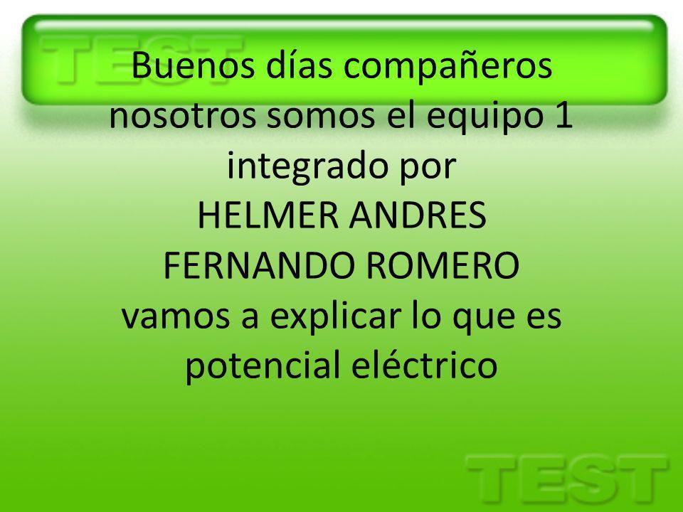 Buenos días compañeros nosotros somos el equipo 1 integrado por HELMER ANDRES FERNANDO ROMERO vamos a explicar lo que es potencial eléctrico