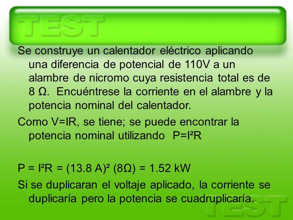 Se construye un calentador eléctrico aplicando una diferencia de potencial de 110V a un alambre de nicromo cuya resistencia total es de 8 Ω.