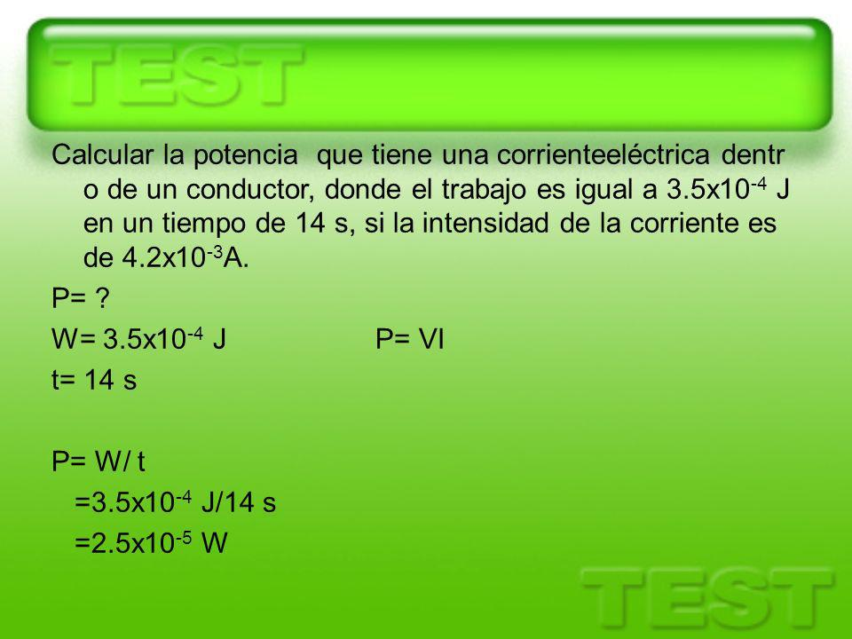 Calcular la potencia que tiene una corrienteeléctrica dentro de un conductor, donde el trabajo es igual a 3.5x10-4 J en un tiempo de 14 s, si la intensidad de la corriente es de 4.2x10-3A.