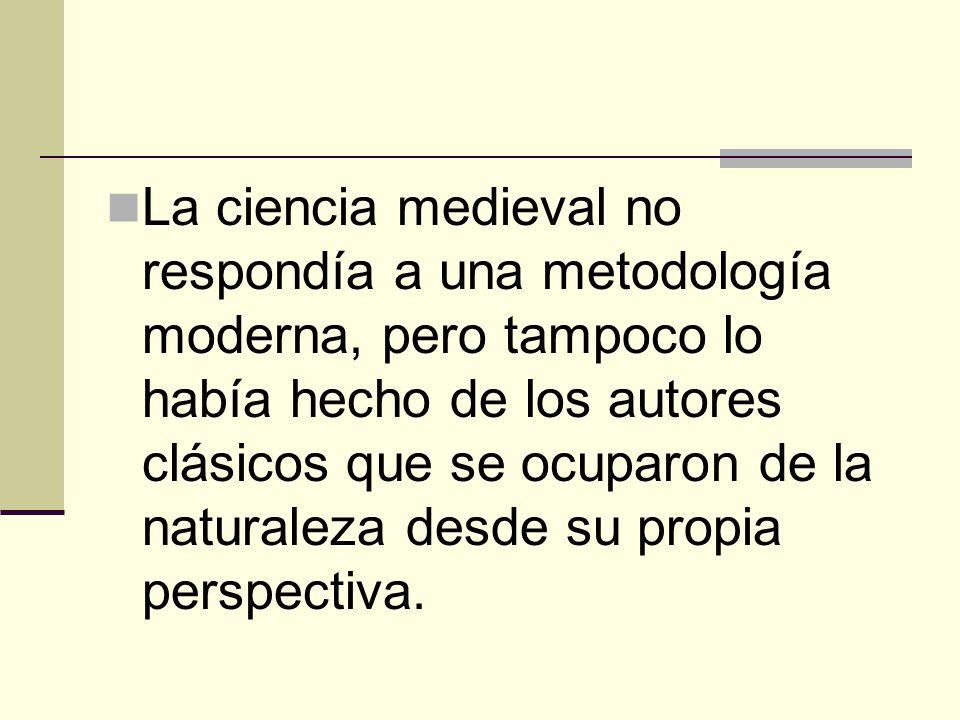 La ciencia medieval no respondía a una metodología moderna, pero tampoco lo había hecho de los autores clásicos que se ocuparon de la naturaleza desde su propia perspectiva.
