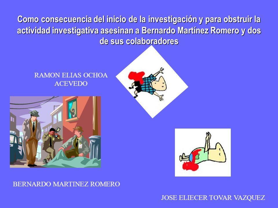Como consecuencia del inicio de la investigación y para obstruir la actividad investigativa asesinan a Bernardo Martínez Romero y dos de sus colaboradores