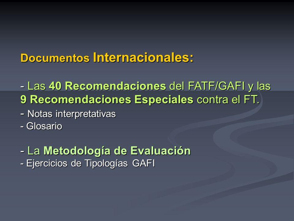 Documentos Internacionales: - Las 40 Recomendaciones del FATF/GAFI y las 9 Recomendaciones Especiales contra el FT.