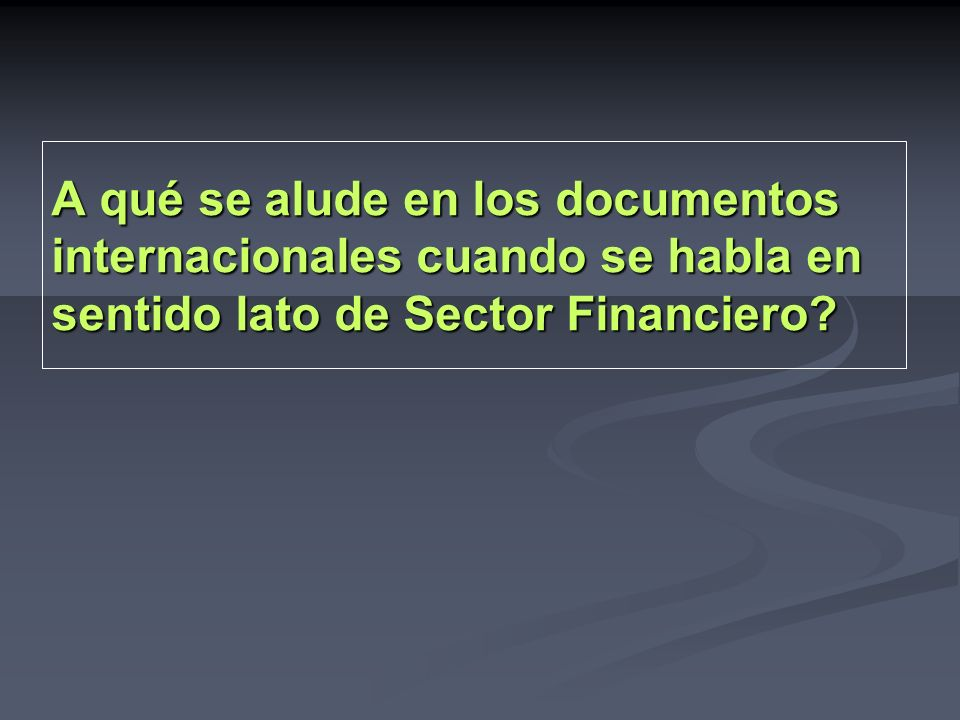 A qué se alude en los documentos internacionales cuando se habla en sentido lato de Sector Financiero