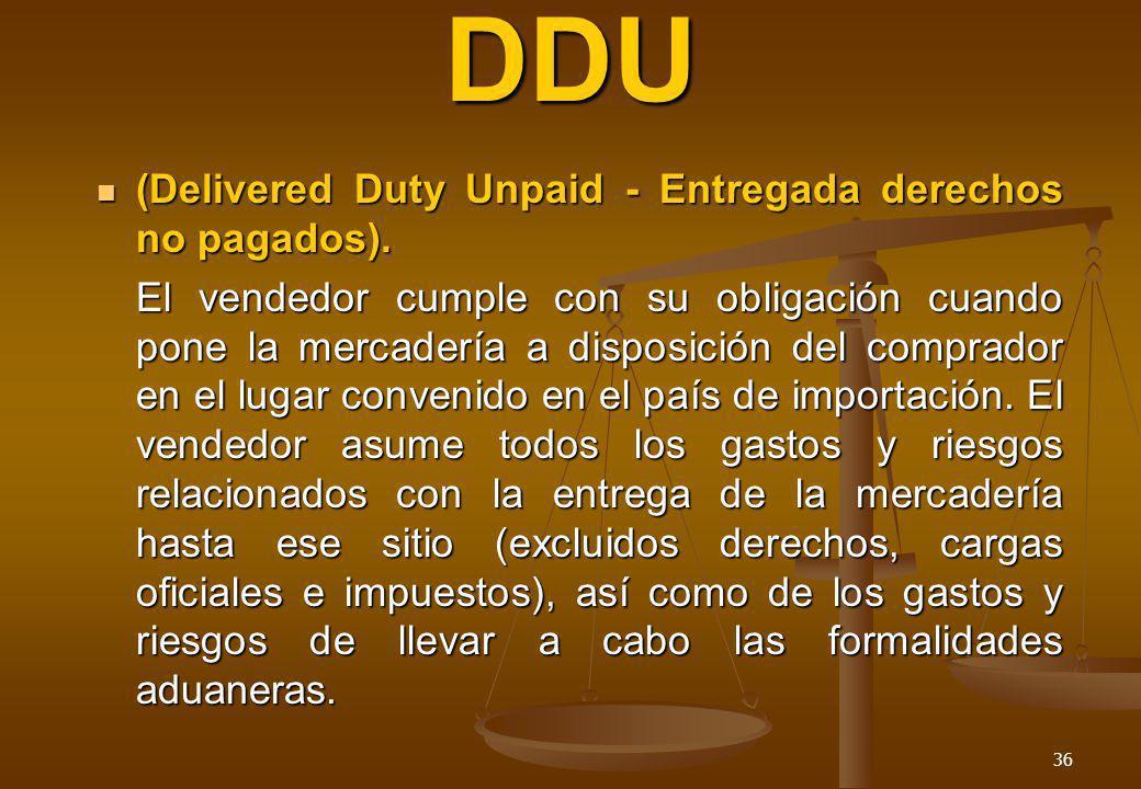 DDU (Delivered Duty Unpaid - Entregada derechos no pagados).