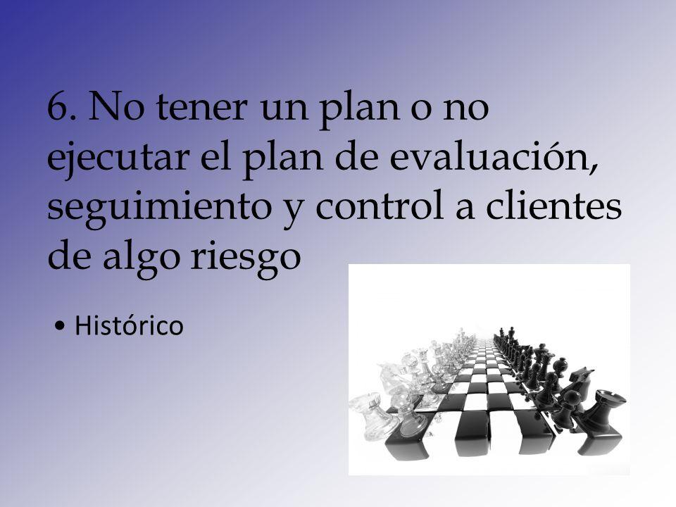 6. No tener un plan o no ejecutar el plan de evaluación, seguimiento y control a clientes de algo riesgo