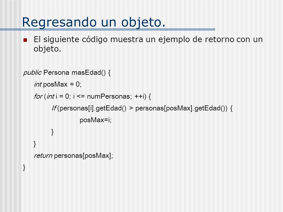 Regresando un objeto. El siguiente código muestra un ejemplo de retorno con un objeto. public Persona masEdad() {
