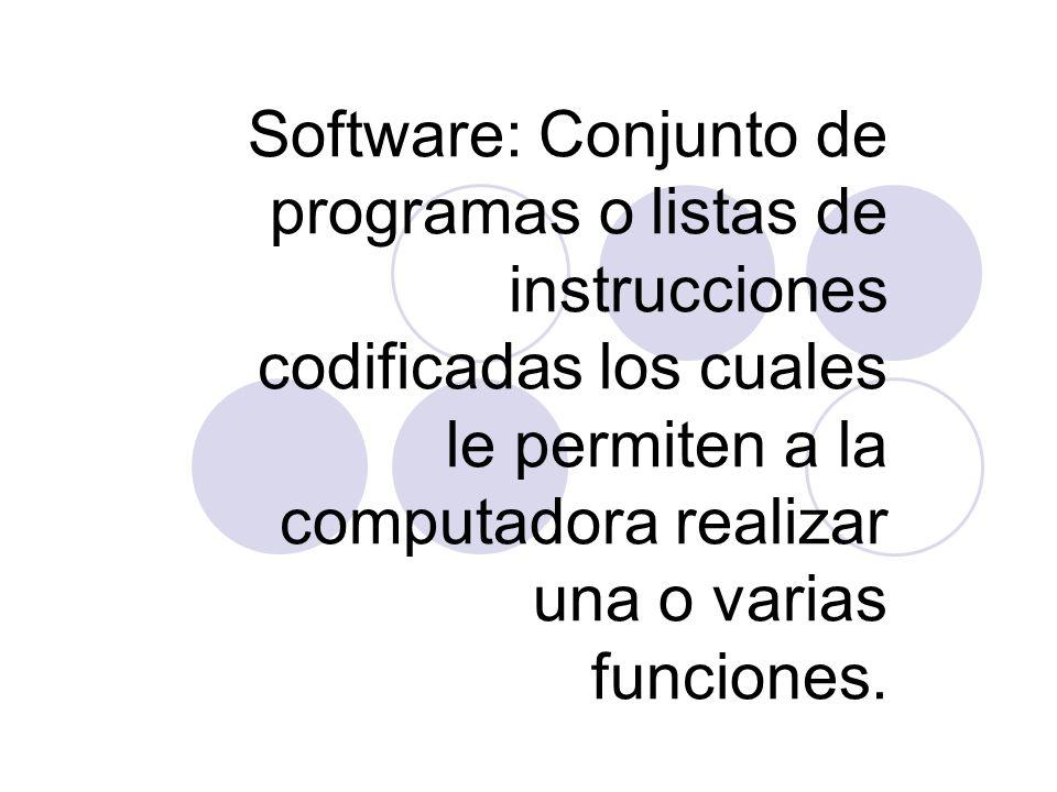 Software: Conjunto de programas o listas de instrucciones codificadas los cuales le permiten a la computadora realizar una o varias funciones.