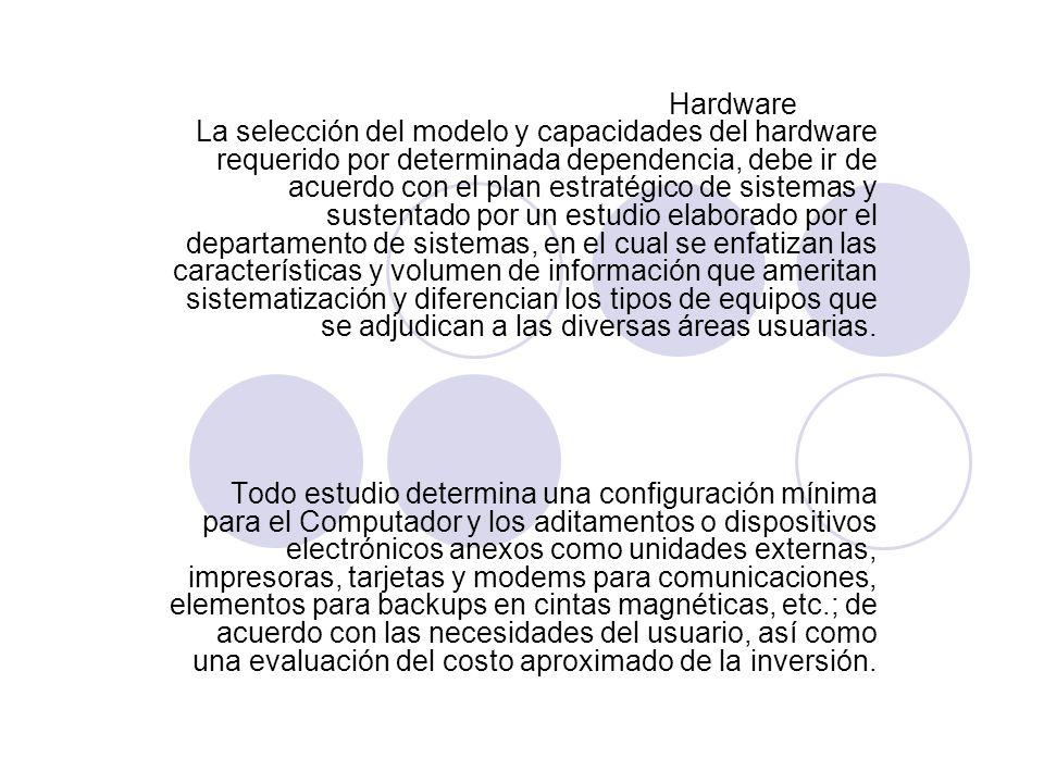 Hardware La selección del modelo y capacidades del hardware requerido por determinada dependencia, debe ir de acuerdo con el plan estratégico de sistemas y sustentado por un estudio elaborado por el departamento de sistemas, en el cual se enfatizan las características y volumen de información que ameritan sistematización y diferencian los tipos de equipos que se adjudican a las diversas áreas usuarias.