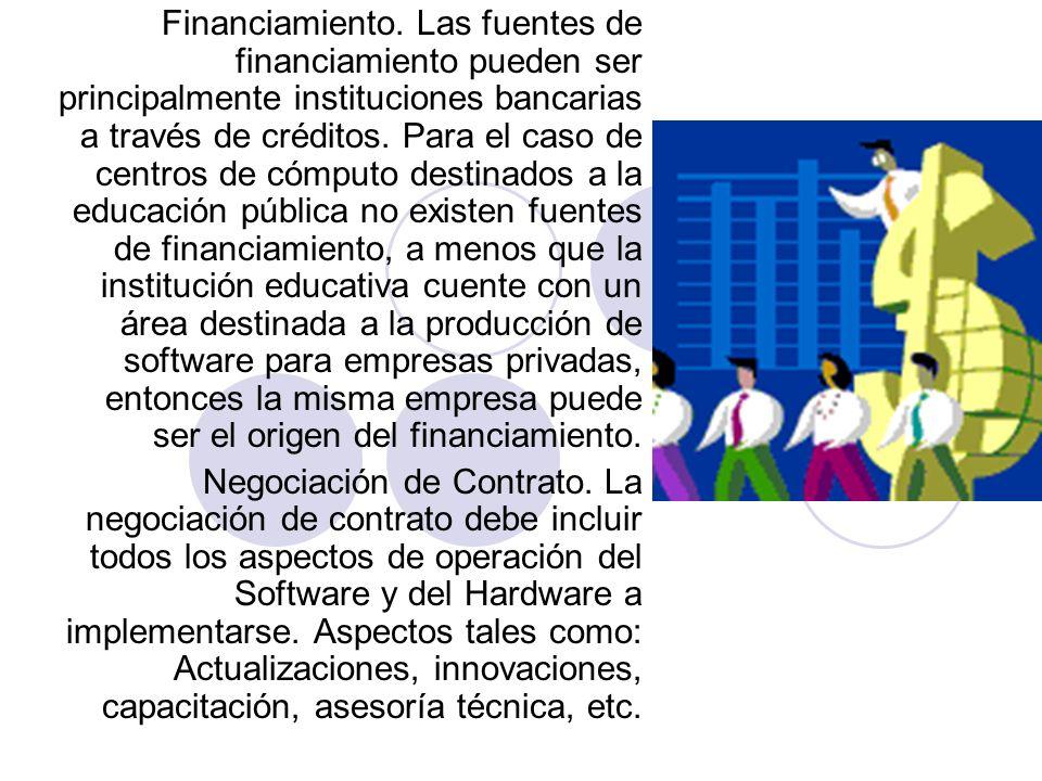 Financiamiento. Las fuentes de financiamiento pueden ser principalmente instituciones bancarias a través de créditos. Para el caso de centros de cómputo destinados a la educación pública no existen fuentes de financiamiento, a menos que la institución educativa cuente con un área destinada a la producción de software para empresas privadas, entonces la misma empresa puede ser el origen del financiamiento.