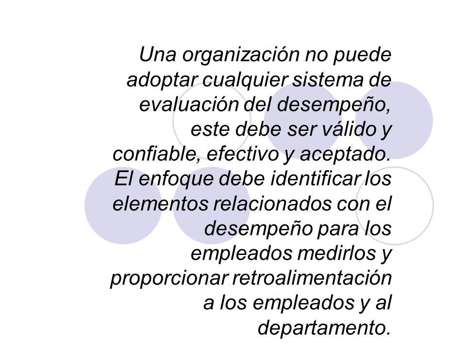 Una organización no puede adoptar cualquier sistema de evaluación del desempeño, este debe ser válido y confiable, efectivo y aceptado.