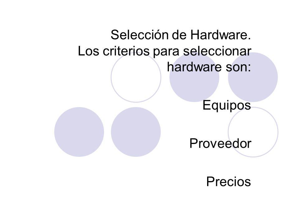 Selección de Hardware. Los criterios para seleccionar hardware son: