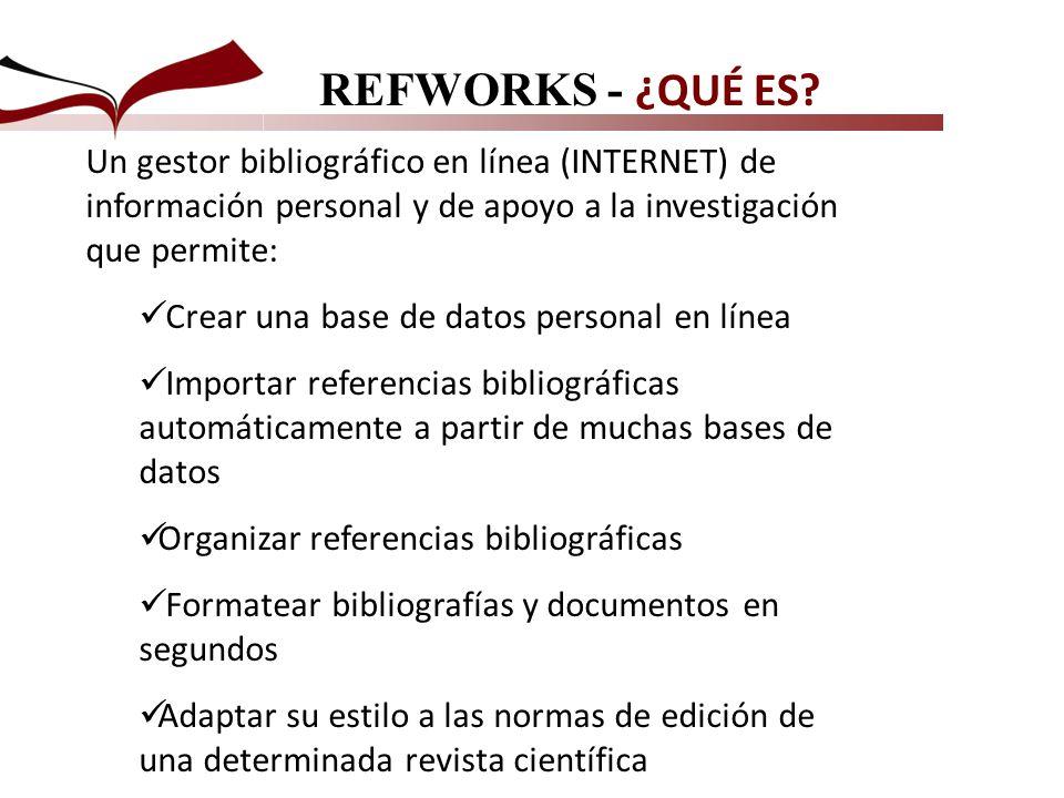 REFWORKS - ¿QUÉ ES Un gestor bibliográfico en línea (INTERNET) de información personal y de apoyo a la investigación que permite: