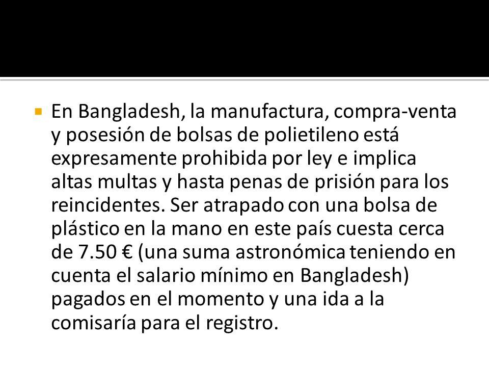 En Bangladesh, la manufactura, compra-venta y posesión de bolsas de polietileno está expresamente prohibida por ley e implica altas multas y hasta penas de prisión para los reincidentes.