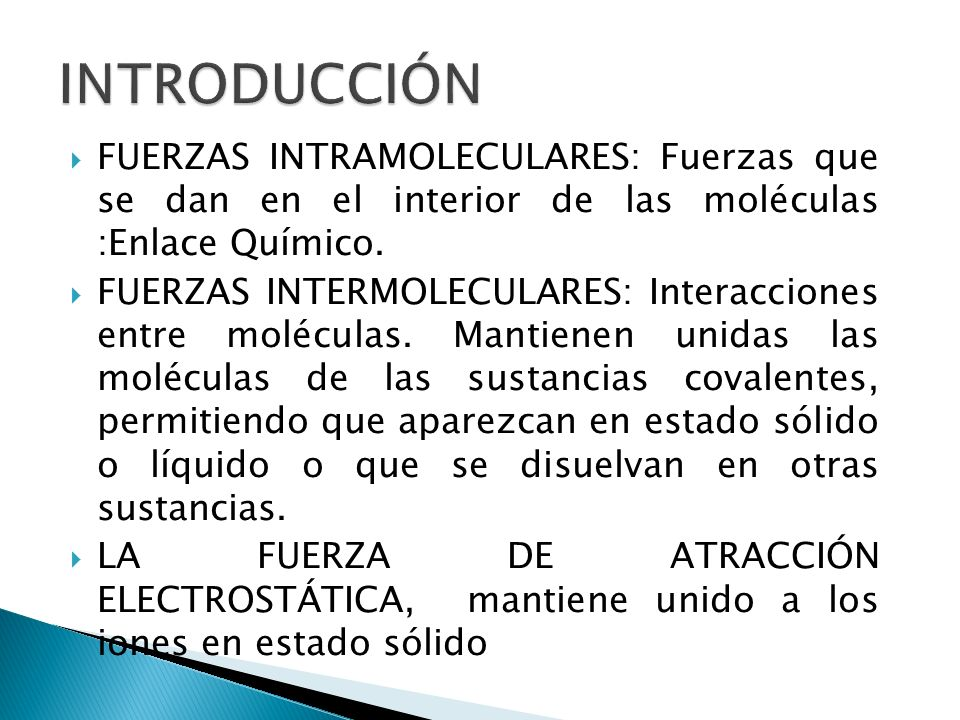 INTRODUCCIÓNFUERZAS INTRAMOLECULARES: Fuerzas que se dan en el interior de las moléculas :Enlace Químico.