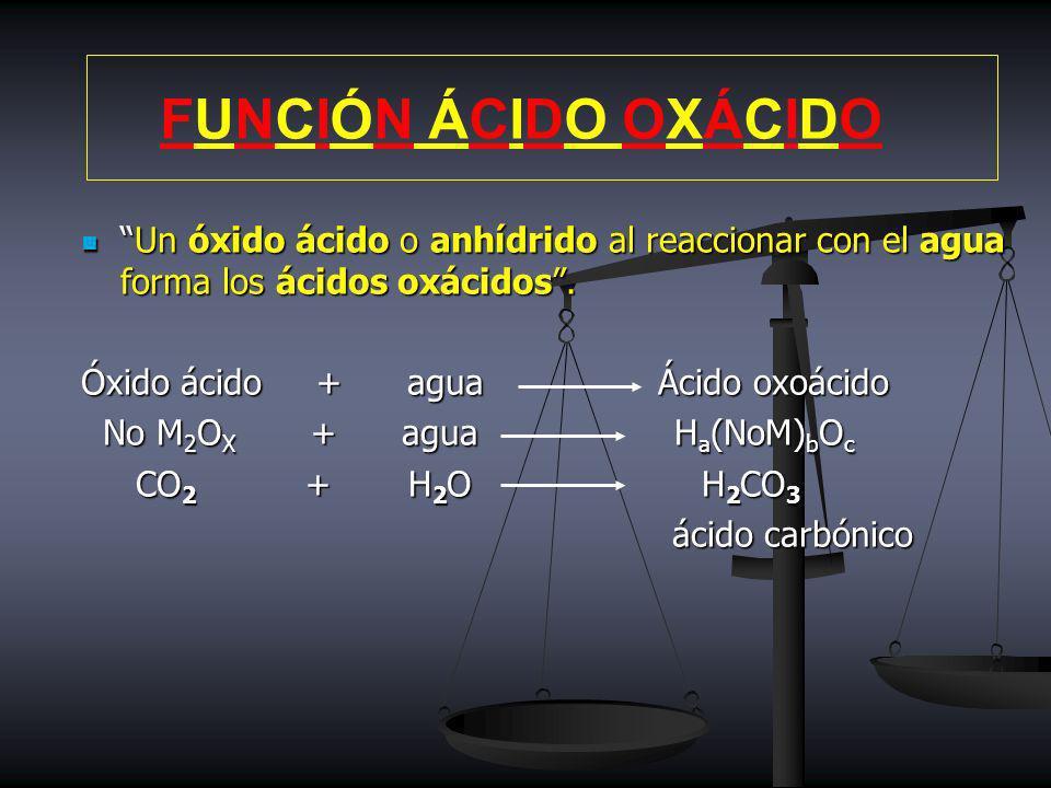 FUNCIÓN ÁCIDO OXÁCIDO Un óxido ácido o anhídrido al reaccionar con el agua forma los ácidos oxácidos .