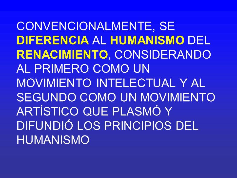 CONVENCIONALMENTE, SE DIFERENCIA AL HUMANISMO DEL RENACIMIENTO, CONSIDERANDO AL PRIMERO COMO UN MOVIMIENTO INTELECTUAL Y AL SEGUNDO COMO UN MOVIMIENTO ARTÍSTICO QUE PLASMÓ Y DIFUNDIÓ LOS PRINCIPIOS DEL HUMANISMO