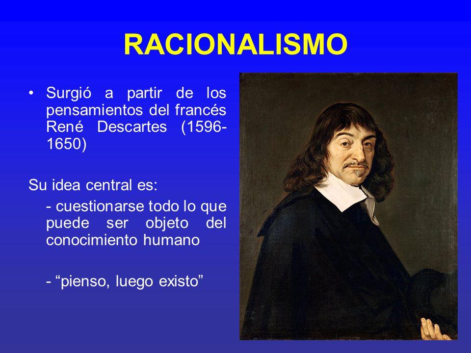 RACIONALISMO Surgió a partir de los pensamientos del francés René Descartes (1596-1650) Su idea central es:
