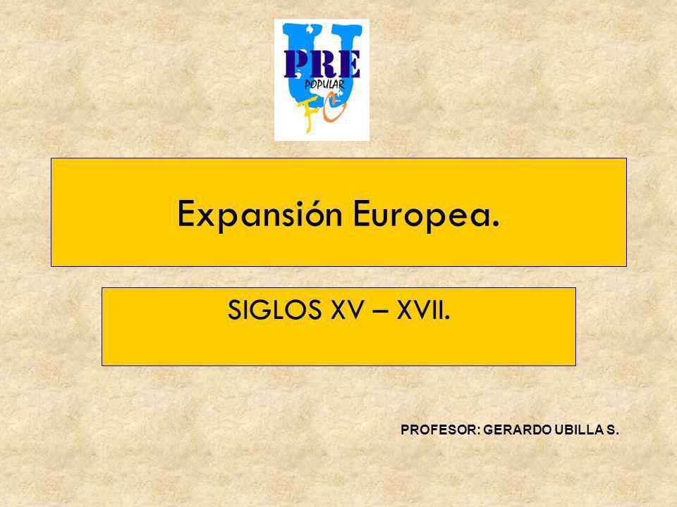 Expansión Europea. SIGLOS XV – XVII. PROFESOR: GERARDO UBILLA S.