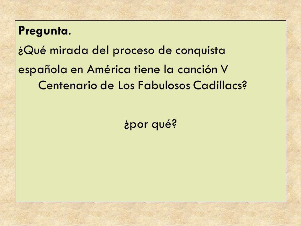 Pregunta. ¿Qué mirada del proceso de conquista. española en América tiene la canción V Centenario de Los Fabulosos Cadillacs