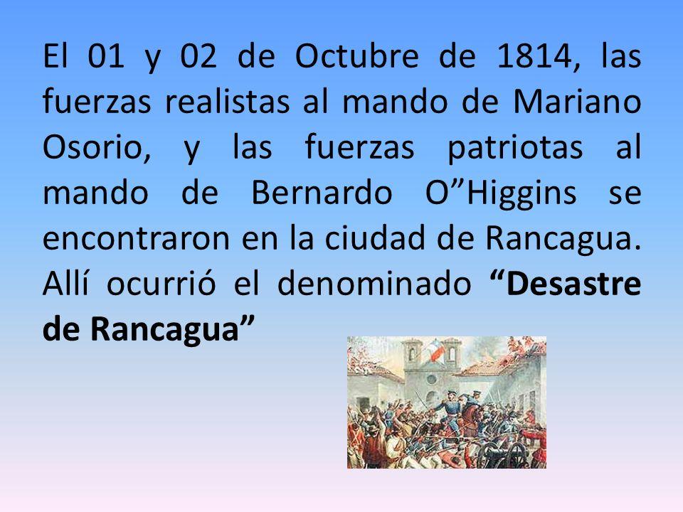 El 01 y 02 de Octubre de 1814, las fuerzas realistas al mando de Mariano Osorio, y las fuerzas patriotas al mando de Bernardo O Higgins se encontraron en la ciudad de Rancagua.